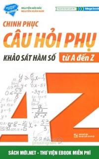 Tải sách Chinh Phục Câu Hỏi Phụ - Khảo Sát Hàm Số Từ A-Z PDF